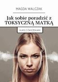Jak sobie poradzić z toksyczną matką - Magda Walczak - ebook