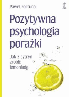 Pozytywna psychologia porażki. Jak z cytryn zrobić lemoniadę - Paweł Fortuna - ebook