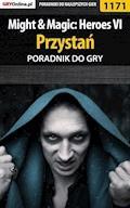 "Might  Magic: Heroes VI - Przystań - poradnik do gry - Maciej ""Czarny"" Kozłowski - ebook"