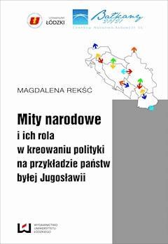 Mity narodowe i ich rola w kreowaniu polityki na przykładzie państw byłej Jugosławii - Magdalena Rekść - ebook