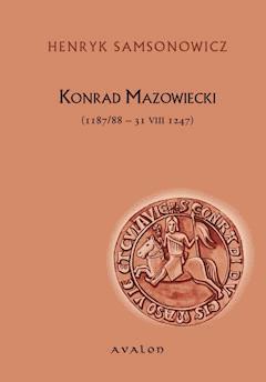 Konrad Mazowiecki (1187/88-31 VIII 1247) - Henryk Samsonowicz - ebook