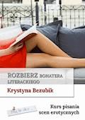 Rozbierz bohatera literackiego. Kurs pisania scen erotycznych - Krystyna Bezubik - ebook