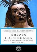 Kryzys i destrukcja. Szkice o protestanckiej reformacji - Prof. Grzegorz Kucharczyk - ebook