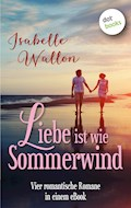Liebe ist wie Sommerwind: Preisheit - vier romantische Romane in einem eBook - Isabelle Wallon - E-Book