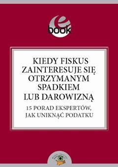 Kiedy fiskus zainteresuje się otrzymanym spadkiem lub darowizną. 15 porad ekspertów, jak uniknąć podatku - Marian Szałucki - ebook