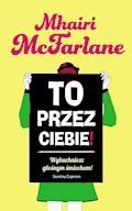 To przez ciebie! - Mhairi McFarlane - ebook