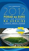 2012 PORAD NA EURO, czyli jak pojechać na Ukrainę i trafić gdzie trzeba - Piotr Pogorzelski - ebook