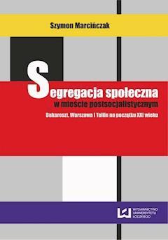 Segregacja społeczna w mieście postsocjalistycznym. Bukareszt, Warszawa, Tallin na początku XXI wieku - Szymon Marcińczak - ebook