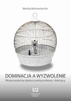 Dominacja a wyzwolenie. Wczesnoszkolny dyskurs podręcznikowy i dziecięcy - Monika Wiśniewska-Kin - ebook
