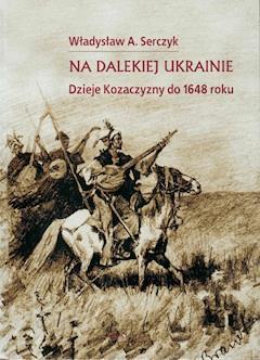 Na dalekiej Ukrainie. Dzieje Kozaczyzny do 1648 roku. - Władysław A. Serczyk - ebook