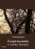 Zaczątki słowiańskie u stoków Karpat - Izydor Szaraniewicz - ebook