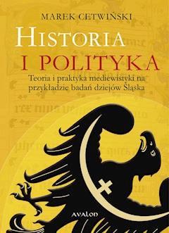 Historia i polityka. Teoria i praktyka mediewistyki na przykładzie badań dziejów Śląska - Marek Cetwiński - ebook