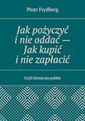 Jak pożyczyć inie oddać— Jak kupić inie zapłacić - Piotr Frydberg - ebook