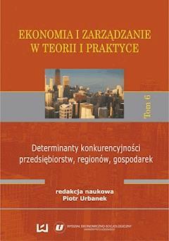 Ekonomia i zarządzanie w teorii i praktyce. Tom 6. Determinanty konkurencyjności przedsiębiorstw, regionów, gospodarek - Piotr Urbanek - ebook