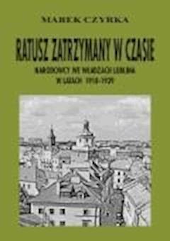 Ratusz zatrzymany w czasie. Narodowcy we władzach Lublina w latach 1918-1939 - Marek Czyrka - ebook