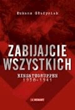 Zabijajcie wszystkich. Einsatzgruppen w latach 1938-1941 - Łukasz Gładysiak - ebook