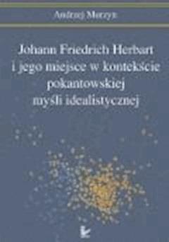 Johann Friedrich Herbart i jego miejsce w kontekście pokantowskiej myśli idealistycznej  - Andrzej Murzyn - ebook