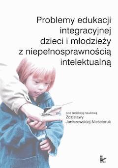 Problemy edukacji integracyjnej dzieci i młodzieży z niepełnosprawnością intelektualną - Zdzisława Janiszewska-Nieścioruk - ebook