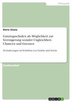 Ganztagsschulen als Möglichkeit zur Verringerung sozialer Ungleichheit. Chancen und Grenzen - Doris Glanz - E-Book