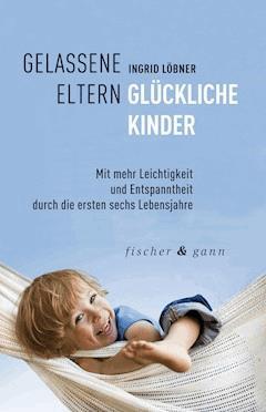 Gelassene Eltern-Glückliche Kinder - Ingrid Löbner - E-Book