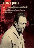 Brzemię odpowiedzialności: Blum, Camus, Aron, i francuski wiek dwudziesty - Tony Judt - ebook