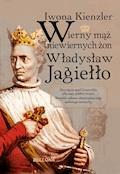 Wierny mąż niewiernych żon Władysław Jagiełło - Iwona Kienzler - ebook