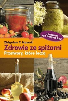 Zdrowie ze spiżarni. Przetwory, które leczą - Zbigniew T. Nowak - ebook