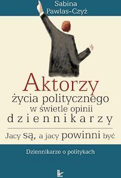 Aktorzy życia politycznego w świetle opinii dziennikarzy. Jacy są, a jacy powinni być - Sabina Pawlas-Czyż - ebook