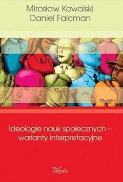Ideologie nauk społecznych – warianty interpretacyjne - Mirosław Kowalski, Daniel Falcman - ebook