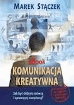 Komunikacja kreatywna. Jak być dobrym mówcą i sprawnym rozmówcą  - Marek Stączek - ebook