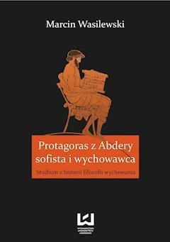 Protagoras z Abdery - sofista i wychowawca. Studium z historii filozofii wychowania - Marcin Wasilewski - ebook