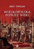 Wielkopolska poprzez wieki - Jerzy Topolski - ebook