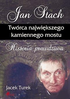Jan Stach. Twórca największego kamiennego mostu. Historia prawdziwa - Jacek Turek - ebook