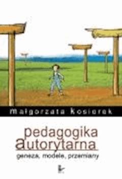 Pedagogika autorytarna. Geneza, modele, przemiany  - Małgorzata Kosiorek - ebook