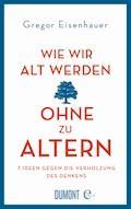 Wie wir alt werden, ohne zu altern - Gregor Eisenhauer - E-Book