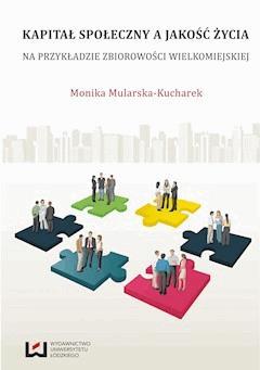 Kapitał społeczny a jakość życia. Na przykładzie zbiorowości wielkomiejskiej - Monika Mularska-Kucharek - ebook