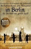 Erstaunlich, erschreckend und unfassbar: 56 Fakten Rund ums Mittelalter in Berlin, die Du noch nie gehört hast! - Saskia Becker - E-Book