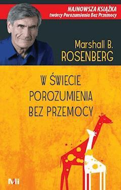W świecie Porozumienia bez Przemocy. Praktyczne narzędzia do budowania więzi i komunikacji - Dr Marshall B. Rosenberg - ebook