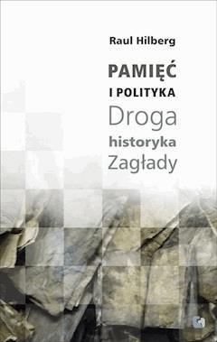 Pamięć i Polityka. Droga historyka Zagłady - Raul Hilberg - ebook