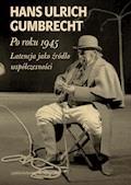 Po roku 1945. Latencja jako źródło współczesności - Hans Ulrich Gumbrecht - ebook