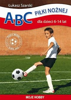 ABC piłki nożnej dla dzieci 6-14 lat. Moje hobby - Łukasz Szarski - ebook