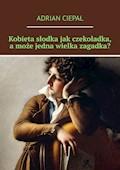 Kobieta słodka jak czekoladka, a może jedna wielka zagadka? - Adrian Ciepał - ebook