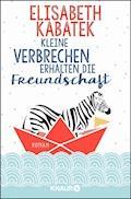 Kleine Verbrechen erhalten die Freundschaft - Elisabeth Kabatek - E-Book