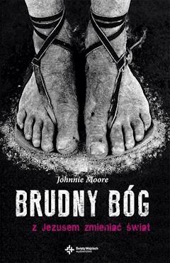 Brudny Bóg. Z Jezusem zmieniać świat - Johnnie Moore - ebook