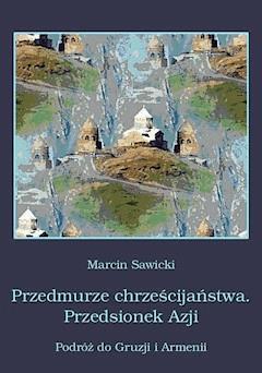 Przedmurze chrześcijaństwa. Przedsionek Azji.  Podróż do Gruzji i Armenii - Marcin Sawicki - ebook