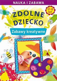 Zdolne dziecko. Zabawy kreatywne. 0-6 lat. Nauka i zabawa - Joanna Paruszewska - ebook