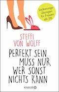 Perfekt sein muss nur, wer sonst nichts kann - Steffi von Wolff - E-Book