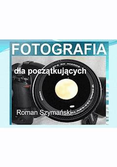 Fotografia dla początkujących - Roman Szymański - ebook