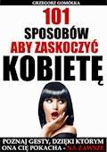 101 Sposobów, aby zaskoczyć kobietę - Grzegorz Gomółka - ebook