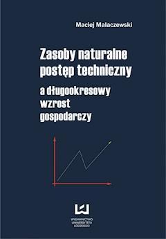Zasoby naturalne - postęp techniczny a długookresowy wzrost gospodarczy - Maciej Malaczewski - ebook